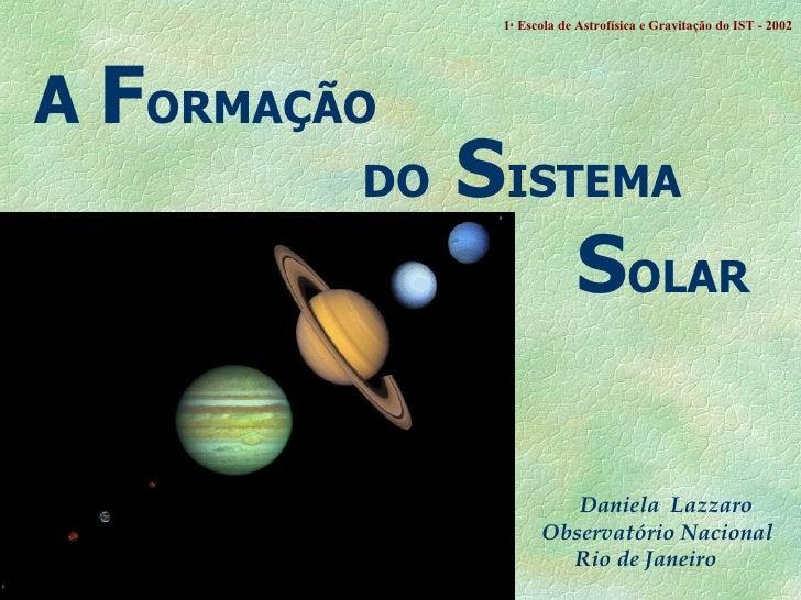 A  F ORMAÇÃO   DO  S ISTEMA S OLAR Daniela  Lazzaro Observatório Nacional Rio de Janeiro 1 a  Escola de Astrof ísica e Gra...