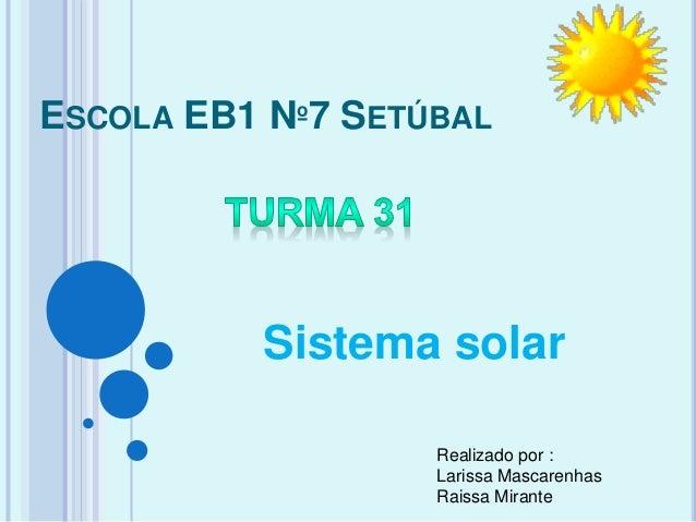 ESCOLA EB1 Nº7 SETÚBAL Sistema solar Realizado por : Larissa Mascarenhas Raissa Mirante