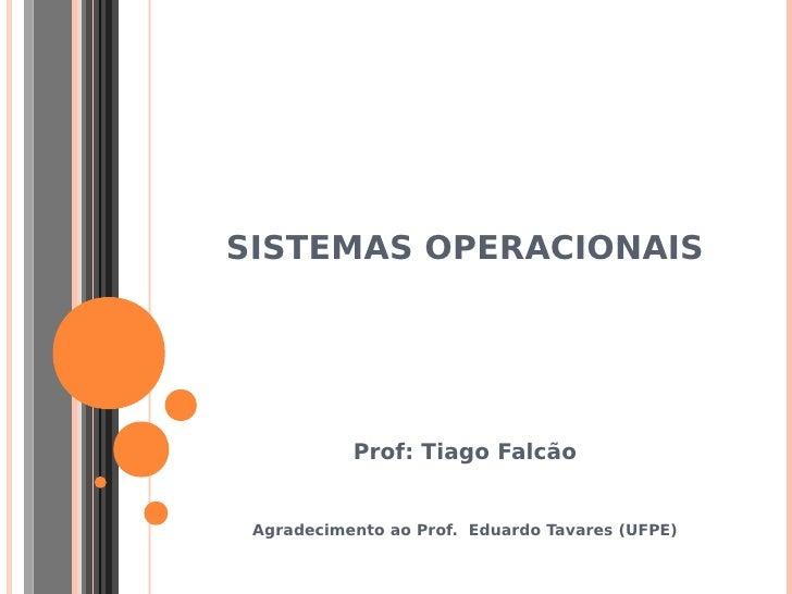 SISTEMAS OPERACIONAIS           Prof: Tiago Falcão Agradecimento ao Prof. Eduardo Tavares (UFPE)