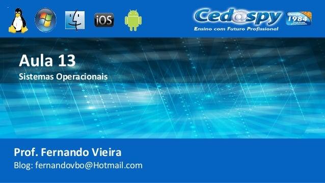 Aula 13 Sistemas Operacionais Prof. Fernando Vieira Blog: fernandovbo@Hotmail.com