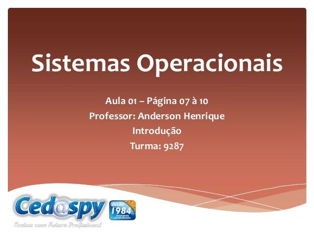 Sistemas Operacionais Aula 01 – Página 07 à 10 Professor: Anderson Henrique Introdução Turma: 9287