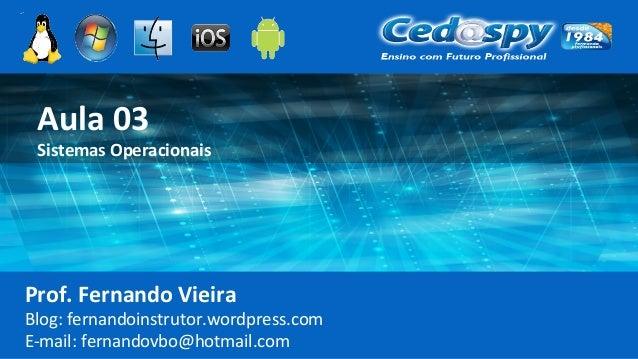 Aula 03 Sistemas Operacionais Prof. Fernando Vieira Blog: fernandoinstrutor.wordpress.com E-mail: fernandovbo@hotmail.com