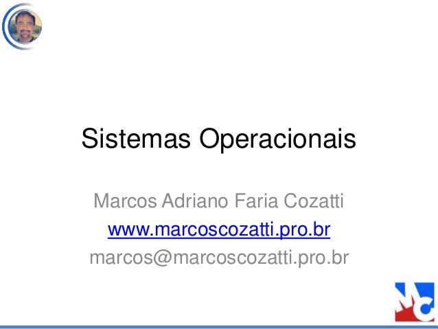 Sistemas Operacionais Marcos Adriano Faria Cozatti www.marcoscozatti.pro.br marcos@marcoscozatti.pro.br