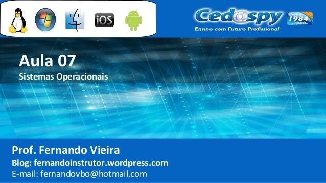 Aula 07 Sistemas Operacionais Prof. Fernando Vieira Blog: fernandoinstrutor.wordpress.com E-mail: fernandovbo@hotmail.com