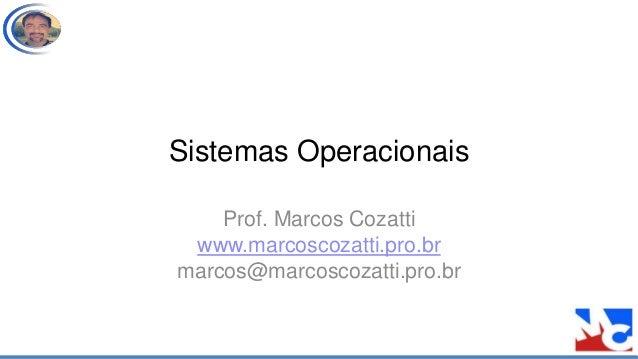 Sistemas Operacionais Prof. Marcos Cozatti www.marcoscozatti.pro.br marcos@marcoscozatti.pro.br