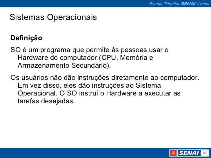 Sistemas Operacionais <ul><li>Definição </li></ul><ul><li>SO é um programa que permite às pessoas usar o Hardware do compu...