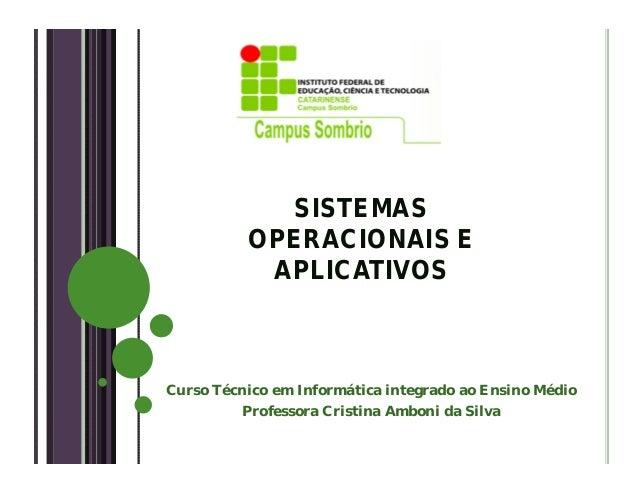 SISTEMASOPERACIONAIS EAPLICATIVOSCurso Técnico em Informática integrado ao Ensino MédioProfessora Cristina Amboni da Silva