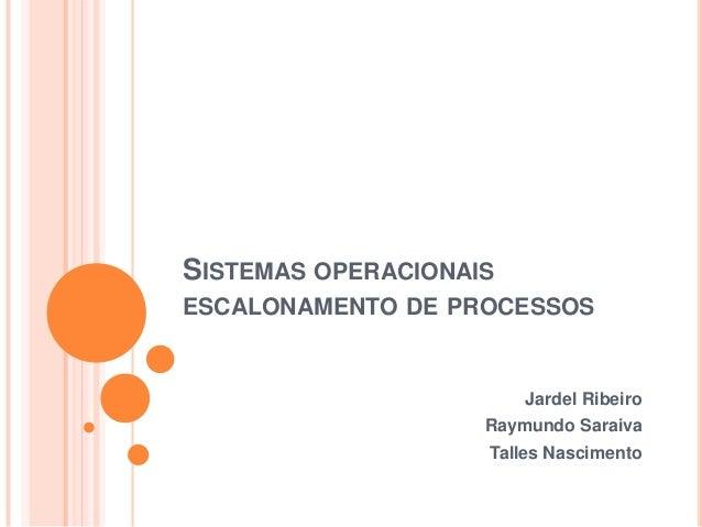 SISTEMAS OPERACIONAISESCALONAMENTO DE PROCESSOS                        Jardel Ribeiro                    Raymundo Saraiva ...