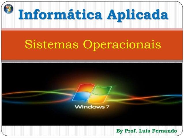 By Prof. Luís Fernando Informática Aplicada Sistemas Operacionais