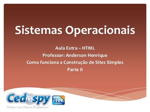 Sistemas Operacionais Aula Extra – HTML Professor: Anderson Henrique Como funciona a Construção de Sites Simples Parte II