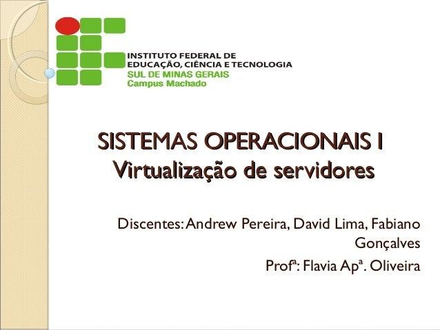 SISTEMAS OPERACIONAIS ISISTEMAS OPERACIONAIS I Virtualização de servidoresVirtualização de servidores Discentes:Andrew Per...