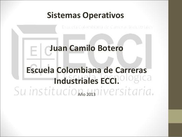 Sistemas Operativos     Juan Camilo BoteroEscuela Colombiana de Carreras       Industriales ECCI.            Año 2013