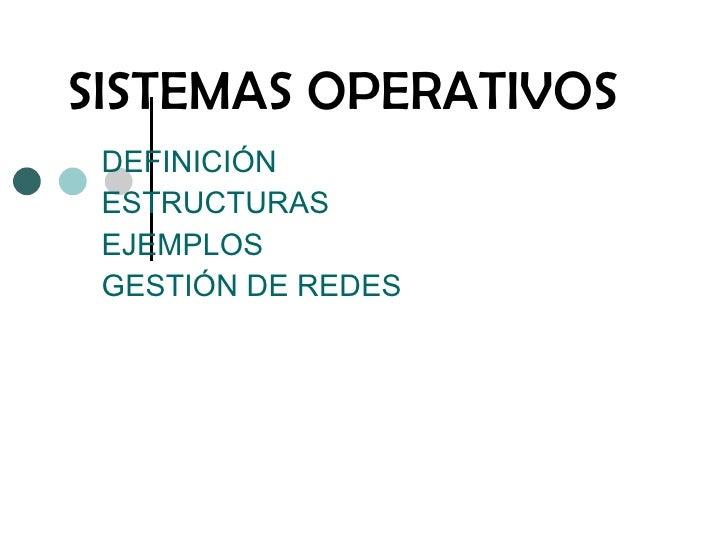 SISTEMAS OPERATIVOS DEFINICIÓN ESTRUCTURAS  EJEMPLOS GESTIÓN DE REDES