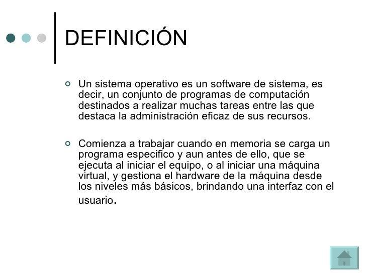 DEFINICIÓN <ul><li>Un sistema operativo es un software de sistema, es decir, un conjunto de programas de computación desti...