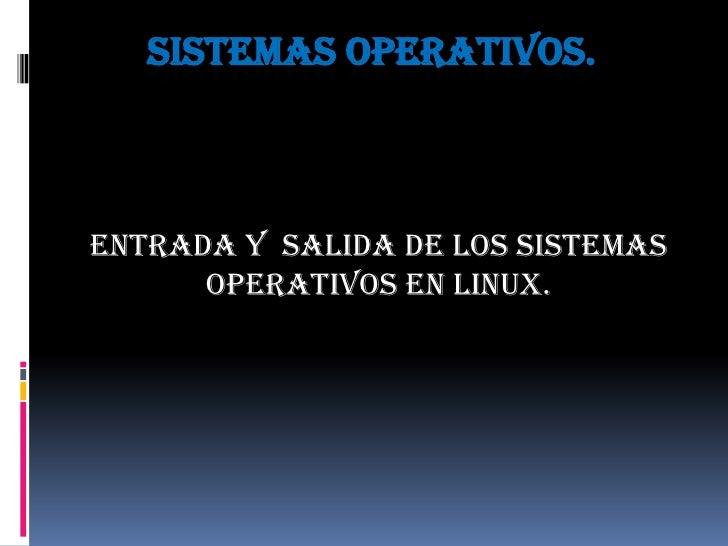 Sistemas operativos.<br />Entrada y  salida de los sistemas operativos en Linux.<br />