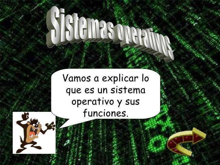 Sistemas operativos Vamos a explicar lo que es un sistema operativo y sus funciones.