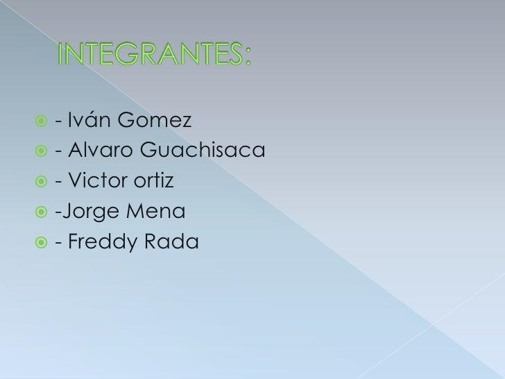 INTEGRANTES:<br />- Iván Gomez<br />- Alvaro Guachisaca<br />- Victor ortiz<br />-Jorge Mena<br />- Freddy Rada<br />