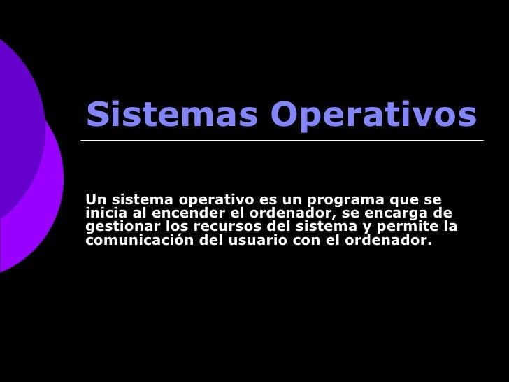 Sistemas Operativos Un sistema operativo es un programa que se inicia al encender el ordenador, se encarga de gestionar lo...