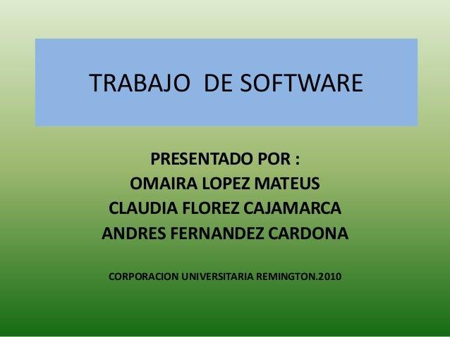 TRABAJO DE SOFTWARE PRESENTADO POR : OMAIRA LOPEZ MATEUS CLAUDIA FLOREZ CAJAMARCA ANDRES FERNANDEZ CARDONA CORPORACION UNI...