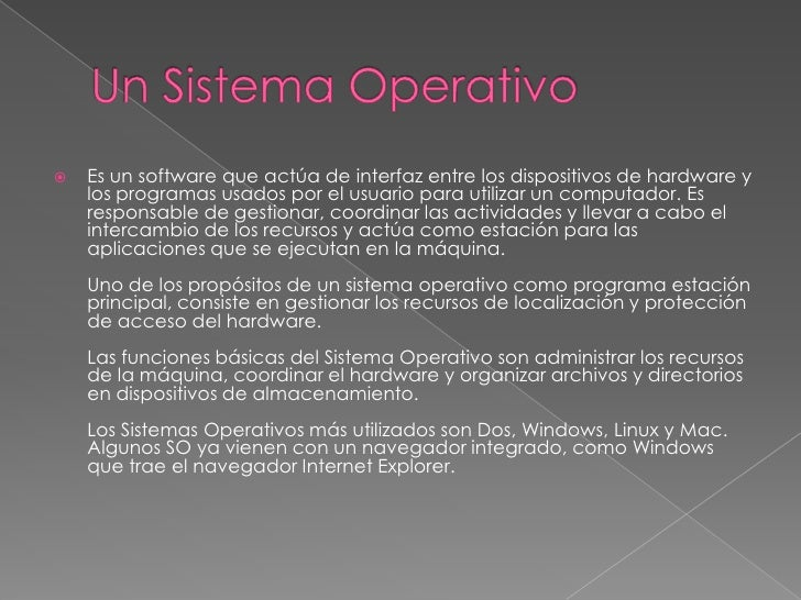 Un Sistema Operativo<br />Es unsoftwareque actúa deinterfazentre los dispositivos de hardwarey los programas usados p...