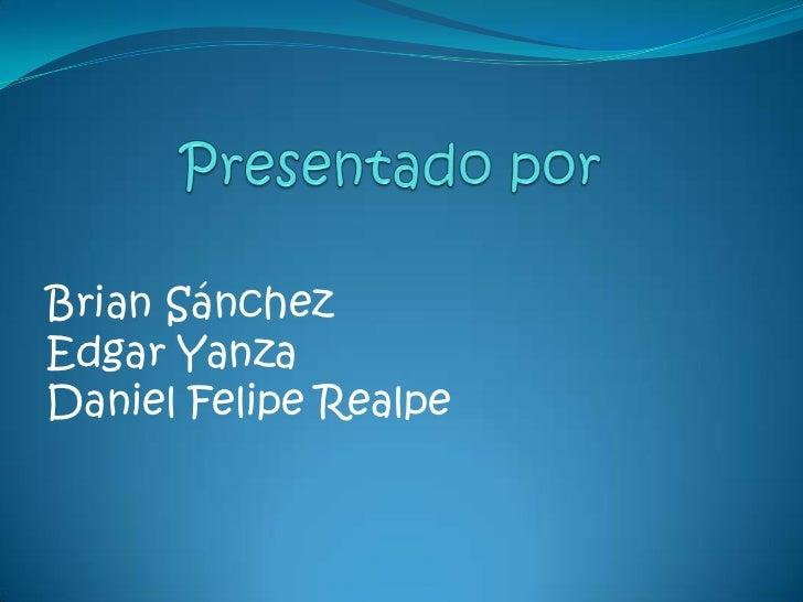 Presentado por<br />Brian Sánchez <br />Edgar Yanza<br />Daniel Felipe Realpe<br />