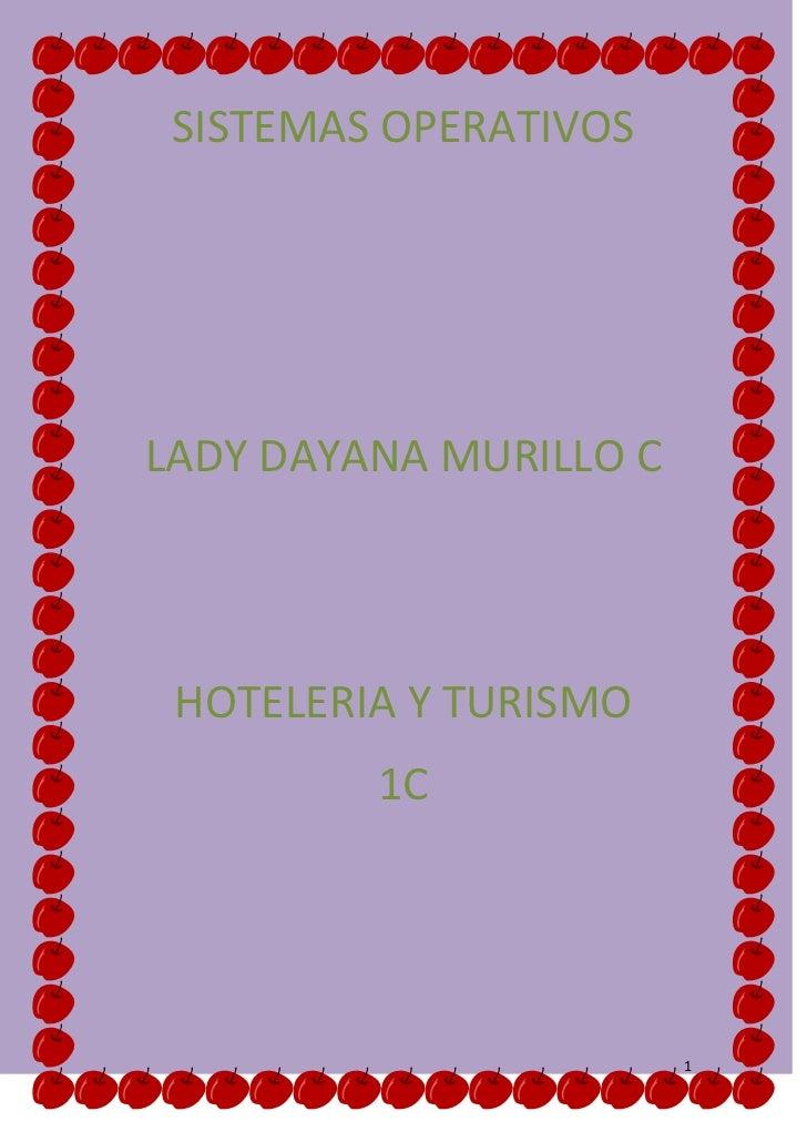 SISTEMAS OPERATIVOS<br />LADY DAYANA MURILLO C<br />HOTELERIA Y TURISMO<br />1C<br />Los primeros sistemas(1945-1950)eran ...