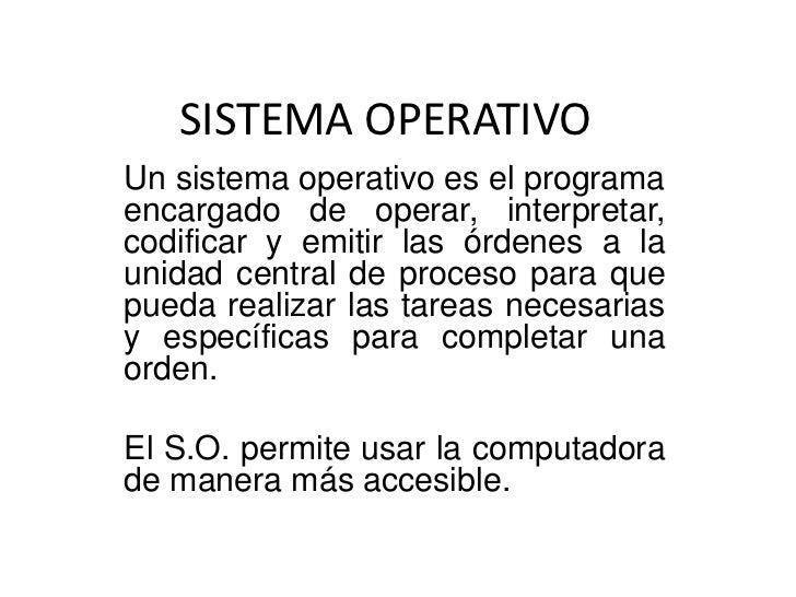SISTEMA OPERATIVOUn sistema operativo es el programaencargado de operar, interpretar,codificar y emitir las órdenes a laun...