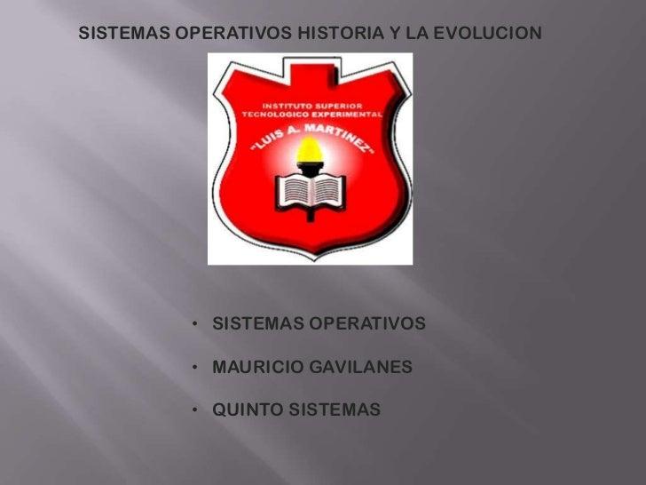 SISTEMAS OPERATIVOS HISTORIA Y LA EVOLUCION          • SISTEMAS OPERATIVOS          • MAURICIO GAVILANES          • QUINTO...