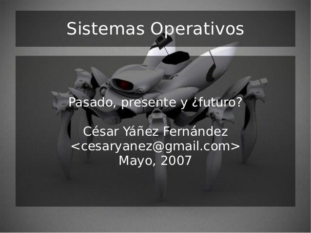 Sistemas OperativosPasado, presente y ¿futuro? César Yáñez Fernández<cesaryanez@gmail.com>       Mayo, 2007