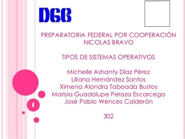 PREPARATORIA FEDERAL POR COOPERACIÓN            NICOLAS BRAVO     TIPOS DE SISTEMAS OPERATIVOS       Michelle Ashanty Díaz...