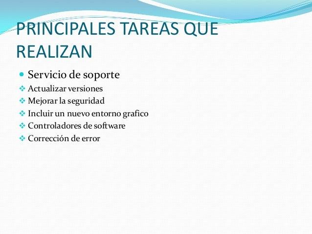 PRINCIPALES TAREAS QUEREALIZAN Servicio de soporte Actualizar versiones Mejorar la seguridad Incluir un nuevo entorno ...