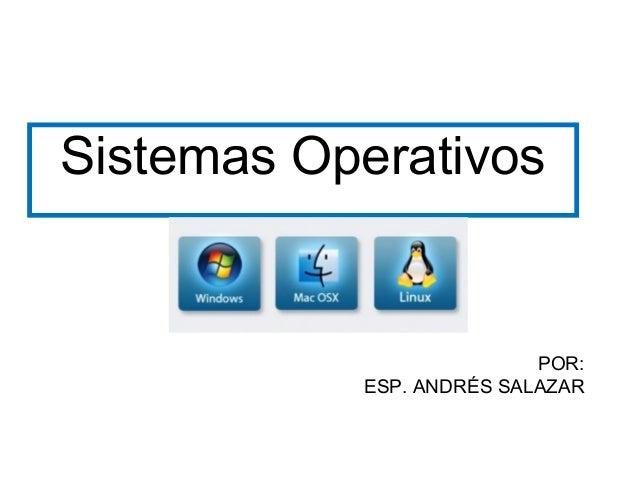 Sistemas Operativos                          POR:           ESP. ANDRÉS SALAZAR