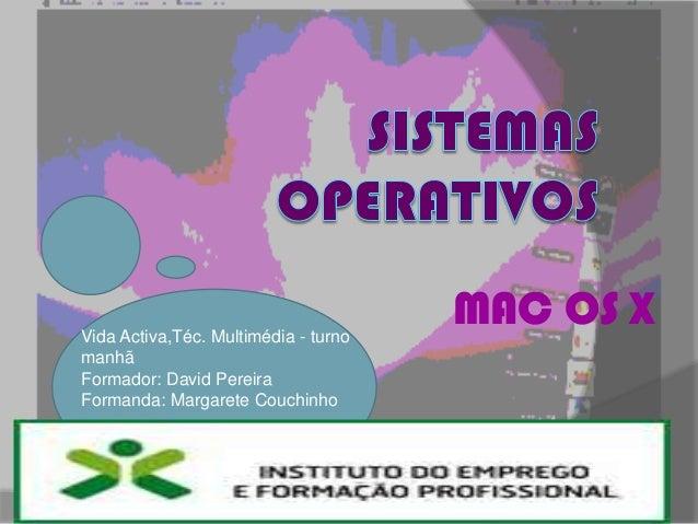 MAC OS XVida Activa,Téc. Multimédia - turnomanhãFormador: David PereiraFormanda: Margarete Couchinho