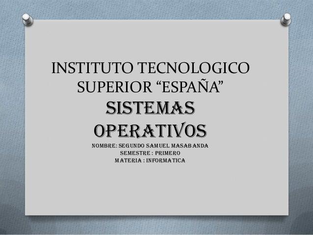 """INSTITUTO TECNOLOGICO SUPERIOR """"ESPAÑA"""" SISTEMAS OPERATIVOS nombre: SEGUNDO SAMUEL MASABANDA SEMESTRE : PRIMERO MATERIA : ..."""