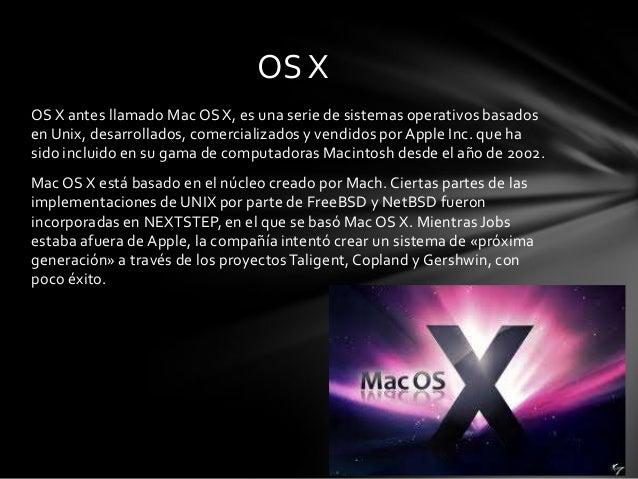 OS X antes llamado Mac OS X, es una serie de sistemas operativos basados en Unix, desarrollados, comercializados y vendido...