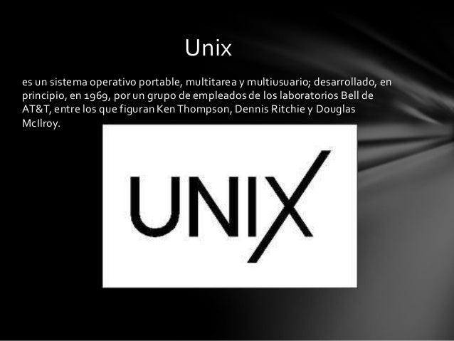 es un sistema operativo portable, multitarea y multiusuario; desarrollado, en principio, en 1969, por un grupo de empleado...
