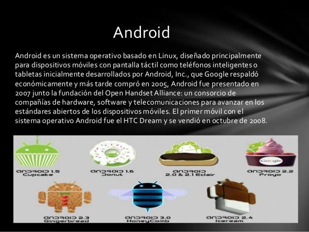 Android es un sistema operativo basado en Linux, diseñado principalmente para dispositivos móviles con pantalla táctil com...