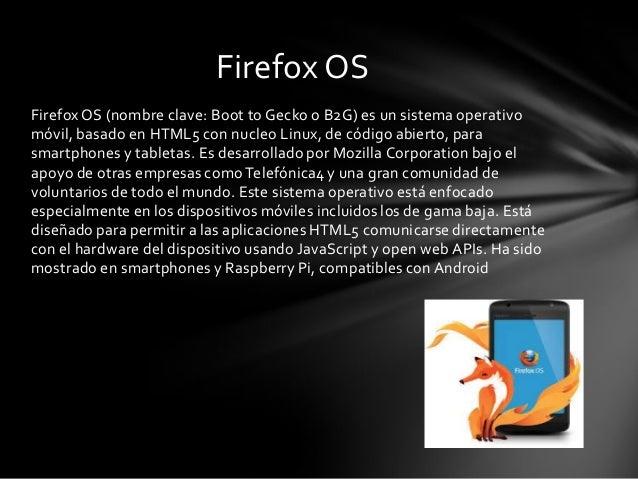 Firefox OS (nombre clave: Boot to Gecko o B2G) es un sistema operativo móvil, basado en HTML5 con nucleo Linux, de código ...