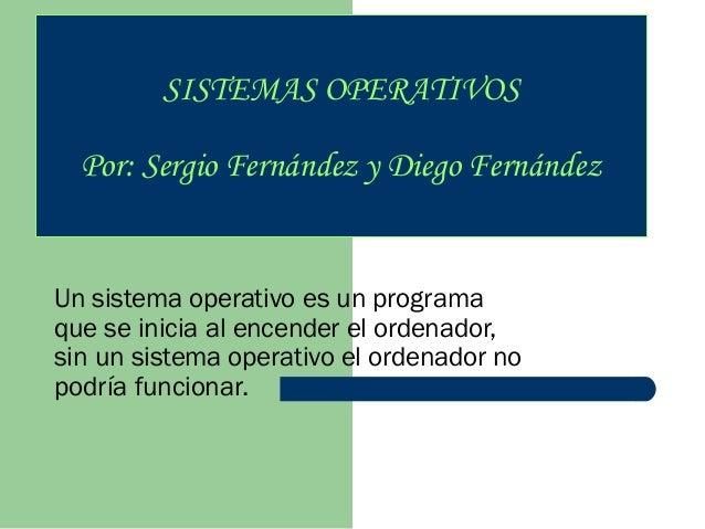 SISTEMAS OPERATIVOS Por: Sergio Fernández y Diego Fernández  Un sistema operativo es un programa que se inicia al encender...