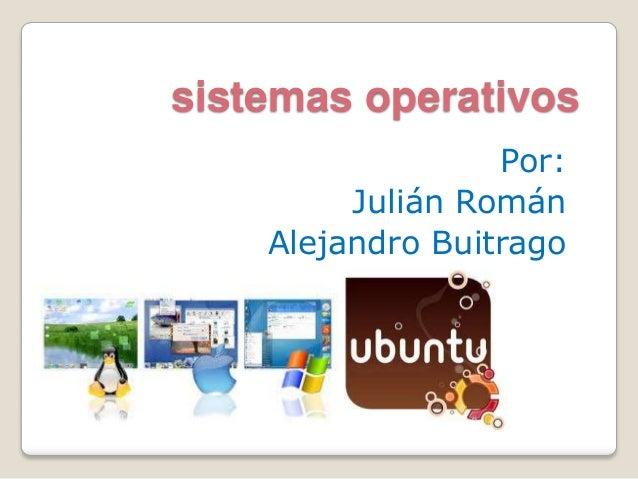 sistemas operativos Por: Julián Román Alejandro Buitrago