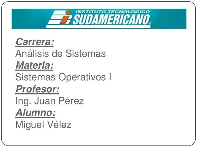 Carrera: Análisis de Sistemas Materia: Sistemas Operativos I Profesor: Ing. Juan Pérez Alumno: Miguel Vélez