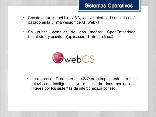 • Consta de un kernel Linux 3.3, y cuyo interfaz de usuario está basado en la última versión de QTWebkit. • Se puede compi...