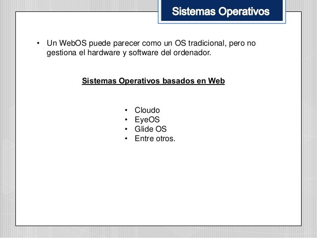 • Un WebOS puede parecer como un OS tradicional, pero no gestiona el hardware y software del ordenador. Sistemas Operativo...
