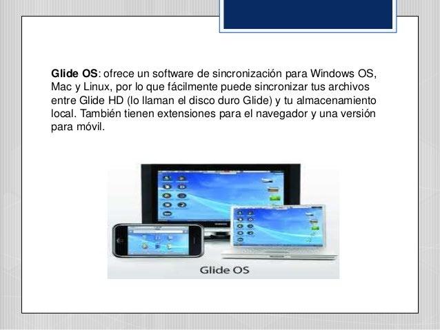 Glide OS: ofrece un software de sincronización para Windows OS, Mac y Linux, por lo que fácilmente puede sincronizar tus a...