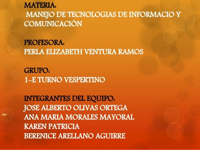 MATERIA:  MANEJO DE TECNOLOGIAS DE INFORMACIO Y  COMUNICACIÓN  PROFESORA:  PERLA ELIZABETH VENTURA RAMOS  GRUPO:  1-E TURN...
