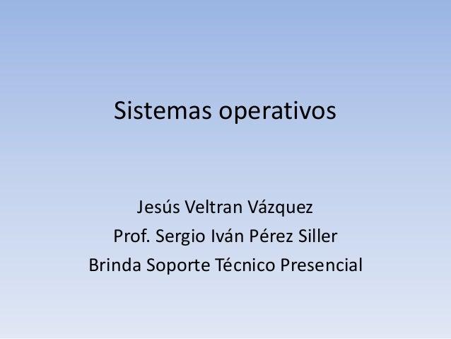 Sistemas operativos Jesús Veltran Vázquez Prof. Sergio Iván Pérez Siller Brinda Soporte Técnico Presencial