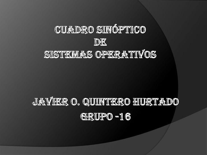 Cuadro sinóptico de SISTEMAS OPERATIVOS<br />JAVIER O. QUINTERO HURTADO<br />GRUPO -16  <br />