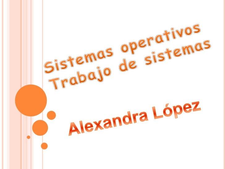 Sistemas operativos <br />Trabajo de sistemas<br />Alexandra López <br />