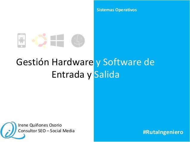 Gestión Hardware y Software de Entrada y Salida Sistemas Operativos Irene Quiñones Osorio Consultor SEO – Social Media #Ru...
