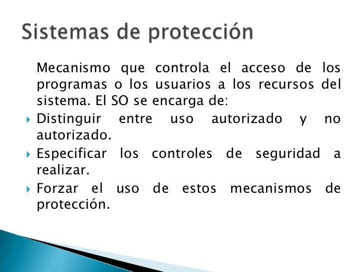 Mecanismo que controla el acceso de los    programas o los usuarios a los recursos del    sistema. El SO se encarga de:  ...
